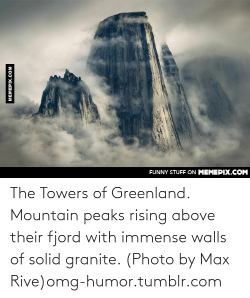 Granite: FUNNY STUFF ON MEMEPIX.COM  MEMEPIX.COM The Towers of Greenland. Mountain peaks rising above their fjord with immense walls of solid granite. (Photo by Max Rive)omg-humor.tumblr.com