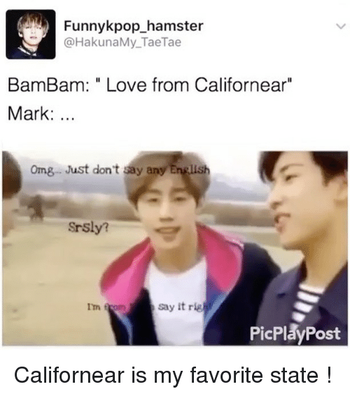 "rigging: Funnykpop hamster  HakunaMy Tae Tae  Bam Bam: Love from Californear""  Mark  omg Just don't say any English  Srsly?  say it rig  Im f  PicPlay Post Californear is my favorite state !"