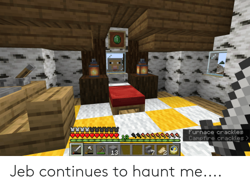 Continues,  Jeb, and  Haunt: Furnace crackles  18  Campfire crackles >  13 Jeb continues to haunt me....