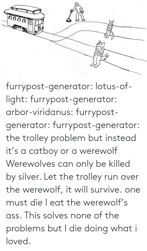 werewolf: furrypost-generator: lotus-of-light:  furrypost-generator:   arbor-viridanus:  furrypost-generator:   furrypost-generator: the trolley problem but instead it's a catboy or a werewolf     Werewolves can only be killed by silver. Let the trolley run over the werewolf, it will survive.  one must die    I eat the werewolf's ass. This solves none of the problems but I die doing what i loved.