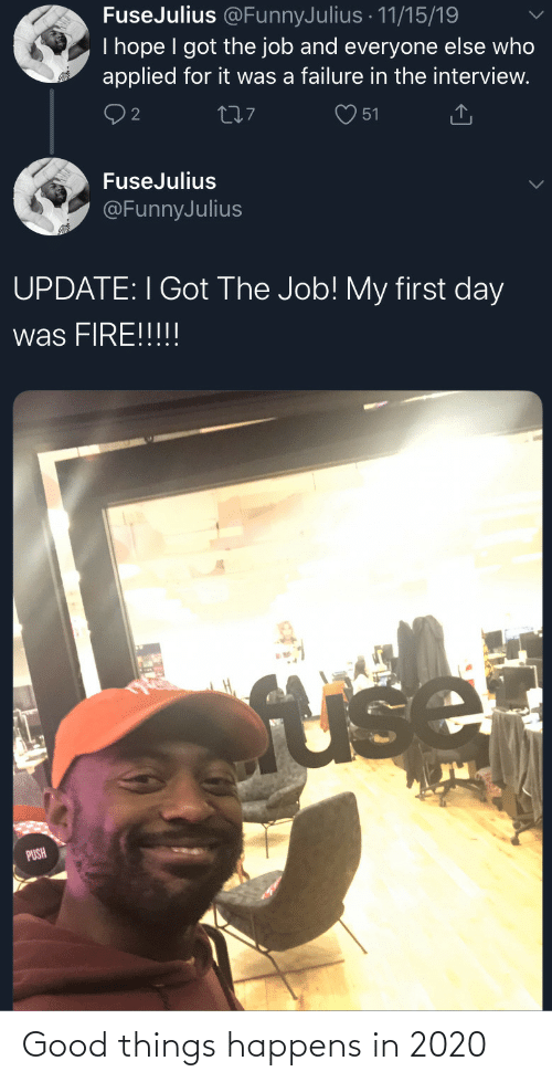 push: FuseJulius @FunnyJulius · 11/15/19  I hope I got the job and everyone else who  applied for it was a failure in the interview.  277  51  FuseJulius  @FunnyJulius  UPDATE: I Got The Job! My first day  was FIRE!!!!!  fuse  PUSH Good things happens in 2020