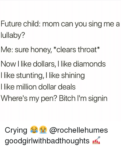 Bitch, Crying, and Future: Future child: mom can you sing me a  lullaby?  Me: sure honey, *clears throat*  Now I like dollars, I like diamonds  I like stunting, I like shining  I like million dollar deals  Where's my pen? Bitch I'm signin Crying 😂😭 @rochellehumes goodgirlwithbadthoughts 💅🏽