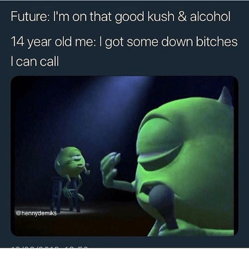 kush: Future: I'm on that good kush & alcohol  14 year old me: I got some down bitches  l can call  @hennydemiks
