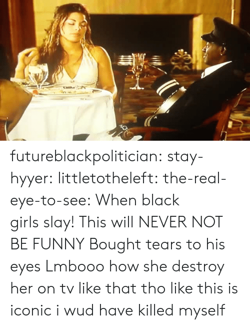 Funny, Girls, and Tumblr: futureblackpolitician:  stay-hyyer:   littletotheleft:  the-real-eye-to-see:  When black girls slay!   This will NEVER NOT BE FUNNY   Bought tears to his eyes   Lmbooo how she destroy her on tv like that tho like this is iconic  i wud have killed myself