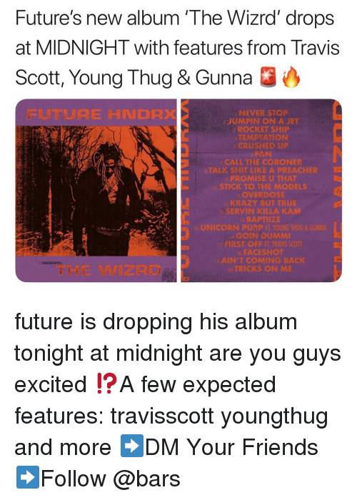 Travis Scott: Future's new album 'The Wizrd' drops  at MIDNIGHT with features from Travis  Scott, Young Thug & Gunna O  FUTURE HNDRX  NEVER STOP  2 JUMPIN ON A JET  ROCKET SHIP  TEMPTATION  CRUSHED UP  CALL THE CORONER  ALK SHIT LIKEA PREACHIR  o STICK TO THE MODELS  OVERDOSE  SERVIN KILLA KAM  縣APTIİZE  GOIN DUMMI  FACESROt  AIN'TCOMING BACK  RICKS ON M  THE WIZRD future is dropping his album tonight at midnight are you guys excited ⁉️A few expected features: travisscott youngthug and more ➡️DM Your Friends ➡️Follow @bars