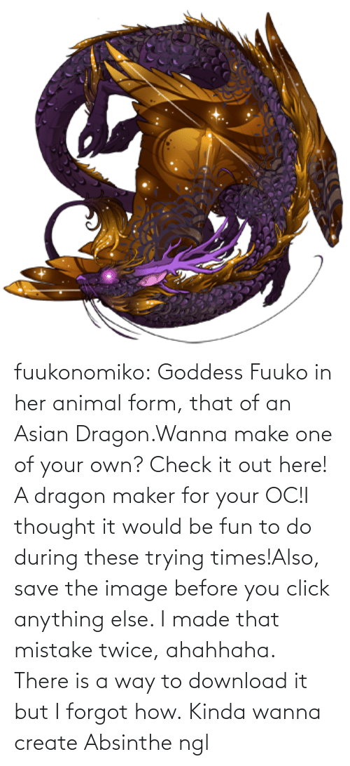 Asian: fuukonomiko:  Goddess Fuuko in her animal form, that of an Asian Dragon.Wanna make one of your own? Check it out here! A dragon maker for your OC!I thought it would be fun to do during these trying times!Also, save the image before you click anything else. I made that mistake twice, ahahhaha. There is a way to download it but I forgot how.   Kinda wanna create Absinthe ngl