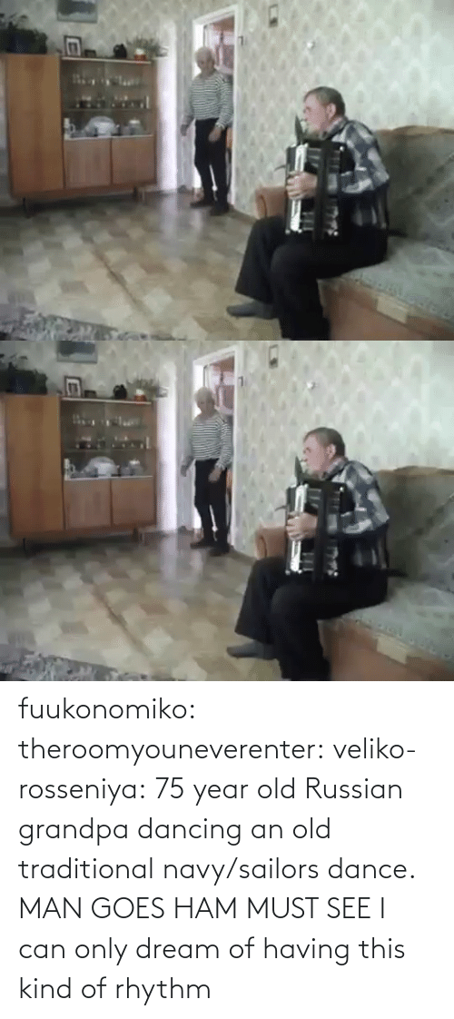 i can: fuukonomiko:  theroomyouneverenter:  veliko-rosseniya: 75 year old Russian grandpa dancing an old traditional navy/sailors dance. MAN GOES HAM MUST SEE  I can only dream of having this kind of rhythm