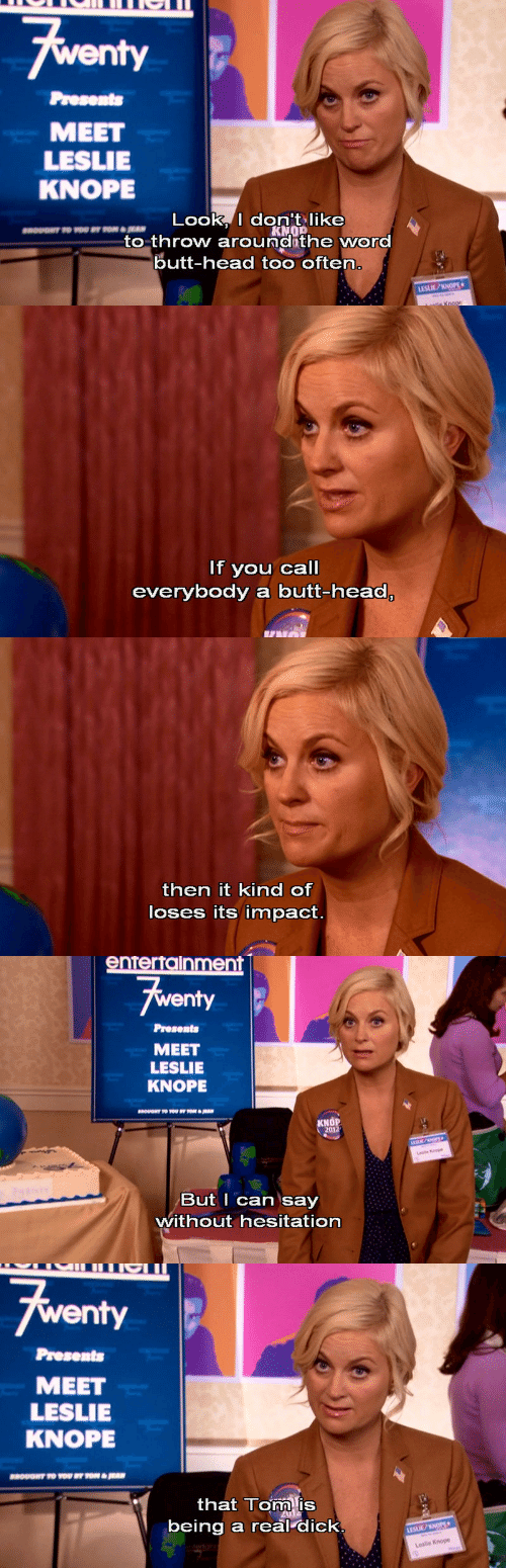 Knope: fwenty  Presents  MEET  LESLIE  KNOPE  Look, I don't like  KNO  to throw around the word  butt-head too often.  moUONT TO WOU BY TOR  LESLIE/KNOPE  lie Knop   If you call  everybody a butt-head,   then it kind of  loses its impact.   entertalnment  Fwenty  Presents  MEET  LESLIE  KNOPE  KNOP  2012  But I can say  without hesitation   Awenty  Presents  MEET  LESLIE  KNOPE  YOU BY TON& RAN  ROUONT TO  that Tom is  being a real dick.  LESUE/KNOPE+  Leslie Knope