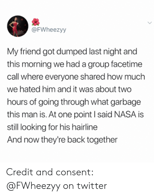 Hairline: @FWheezyy  My friend got dumped last night and  this morning we had a group facetime  call where everyone shared how much  we hated him and it was about two  hours of going through what garbage  this man is. At one point I said NASA is  still looking for his hairline  And now they're back together Credit and consent: @FWheezyy on twitter