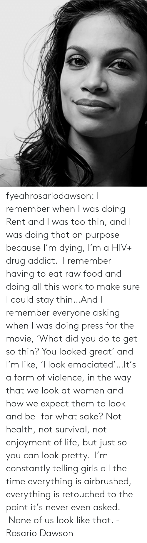 drug addict: fyeahrosariodawson:  I remember when I was doing Rent and I was too thin, and I was doing that on purpose because I'm dying, I'm a HIV+ drug addict. I remember having to eat raw food and doing all this work to make sure I could stay thin…And I remember everyone asking when I was doing press for the movie,'What did you do to get so thin? You looked great' and I'm like,'I look emaciated'…It's a form of violence, in the way that we look at women and how we expect them to look and be– for what sake? Not health, not survival, not enjoyment of life, but just so you can look pretty. I'm constantly telling girls all the time everything is airbrushed, everything is retouched to the point it's never even asked. None of us look like that. - Rosario Dawson