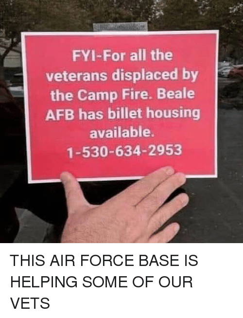 camp fire: FYI-For all the  veterans displaced by  the Camp Fire. Beale  AFB has billet housing  available.  1-530-634-2953 THIS AIR FORCE BASE IS HELPING SOME OF OUR VETS