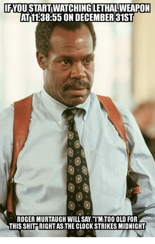 "Clock, Memes, and Roger: FYOU START WATCHING LETHAL WEAPON  AT11:38:55 ON DECEMBER31ST  ROGER MURTAUGH WILL SAY ""IMITOO OLD FOR  THIS SHIT"" RIGHT AS THE CLOCK STRIKES MIDNIGHT"