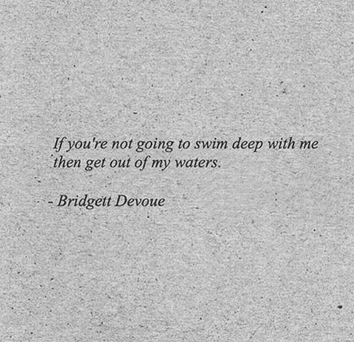 waters: fyou're not going to swim deep with me  then get out of my waters:  Bridgett Devoue