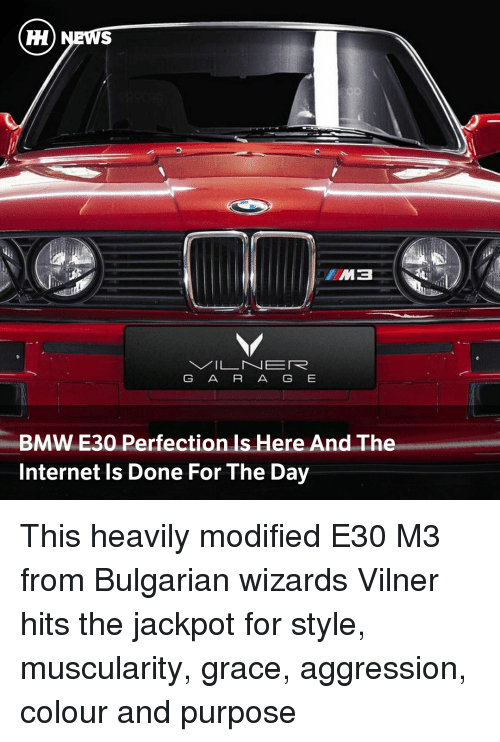 Aggression: G A R A G E  BMW E30 Perfection Is Here And The  Internet Is Done For The Day This heavily modified E30 M3 from Bulgarian wizards Vilner hits the jackpot for style, muscularity, grace, aggression, colour and purpose