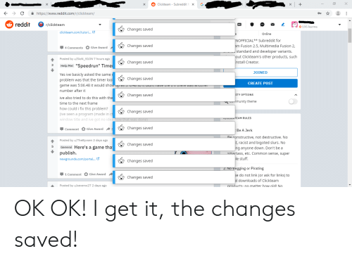 "Qame: G  +  Clickteam Subreddit  https://www.reddit.com/r/clickteam/  reddit  r/clickteam  195 karma  Changes saved  clickteam.com/tutori...  Online  NOFFICIAL** Subreddit for  am Fusion 2.5, Multimedia Fusion 2,  standard and developer variants.  Changes saved  Give Award  4 Comments  out Clickteam's other products, such  nstall Creator  Posted by u/SioN 510N7 hours ago  4  Changes saved  Help Me!""Speedrun"" Time  3  JOINED  Yes ive basicly asked the same  problem was that the timer lool  Changes saved  CREATE POST  qame Was 5:06.48 it would show up s . 0.0 S0 TCaraC TIave ieU ere was aroLTICT  number after it  ITY OPTIONS  Changes saved  ive also tried to do this with the  sMmunity theme  time to the next frame  how could i fix this problem?  Changes saved  (ive seen a program (made in ct  window title and ive got no idea how that was done  Changes saved  Comment Give Award  Be A Jerk  Be constructive, not destructive. No  t, racist and bigoted slurs. No  Posted by u/TheByvsen 2 days ago  4  Changes saved  General Here's a game tha  5  ng anyone down. Don't be a  smartass, etc. Common sense, super  publish  le stuff  newgrounds.com/portal...  Changes saved  2.No Begging or Pirating  se do not link (or ask for links) to  al downloads of Clickteam  Comment Give Award  Changes saved  Posted by u/sevenw27 2 days ago  products- no matter how old! No OK OK! I get it, the changes saved!"
