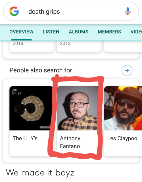 Death, Search, and We Made It: G death grips  VIDE  OVERVIEW  LISTEN  ALBUMS  MEMBERS  2018  2012  People also search for  .y's  Les Claypool  The I.L.Y's  Anthony  Fantano  1 We made it boyz