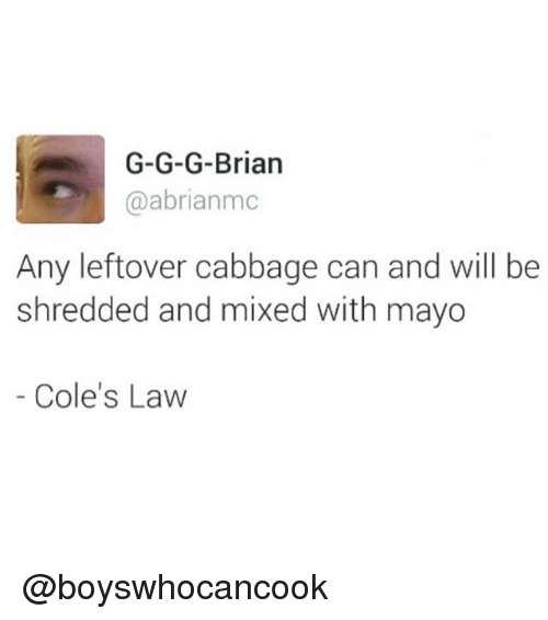 G G: G-G-G-Brian  @abrianmc  Any leftover cabbage can and will be  shredded and mixed with mayo  Cole's Law @boyswhocancook