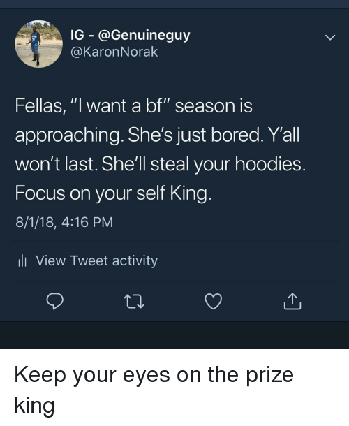 """Bored, Memes, and Focus: G - @Genuineguy  @KaronNorak  Fellas, """"l want a bf"""" season IS  approaching. She's just bored. Y'all  won't last. She'll steal your hoodies  Focus on your self King  8/1/18, 4:16 PM  ll View Tweet activity Keep your eyes on the prize king"""