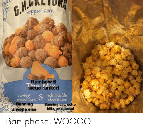 Rainbow, Echo, and Corn: G.H.  popped  corn  Rainbow 6  siege ranked  buttery  caramel Corn  Banning  anyone else  rich cheddar  cheese corn  Banning cav. echo,  blitz, and jackal  Y Ban phase. WOOOO
