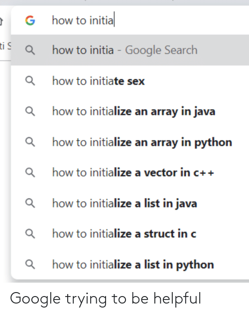helpful: G how to initial  ti S  how to initia - Google Search  how to initiate sex  Q how to initialize an array in java  how to initialize an array in python  how to initialize a vector in c++  how to initialize a list in java  how to initialize a struct in c  how to initialize a list in python Google trying to be helpful