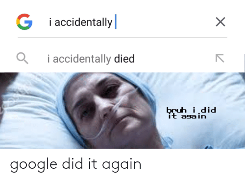 i did: G i accidentally|  i accidentally died  bruh i,did  it again google did it again