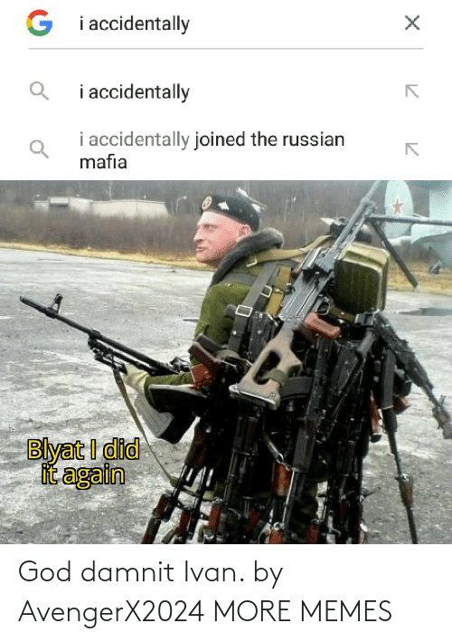 Russian: G i accidentally  i accidentally  i accidentally joined the russian  mafia  Blyat I did  it again God damnit Ivan. by AvengerX2024 MORE MEMES