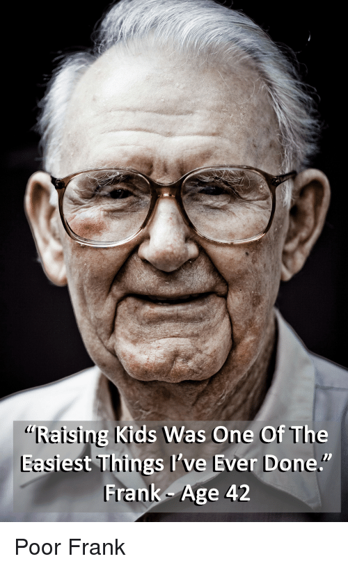 """Funny, Kids, and One: g Kids Was One Of The  """"Reising  Easi  est Things Il've Ever Done.""""  Frank Age 42 Poor Frank"""