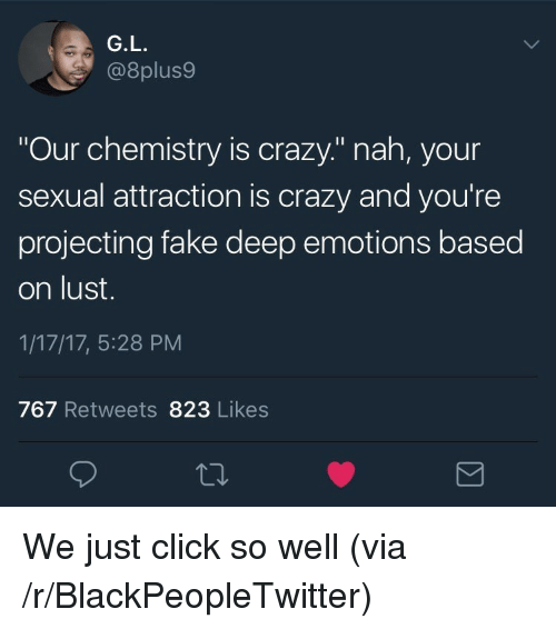 """Projecting: G.L  @8plus9  Our chemistry is crazy."""" nah, your  sexual attraction is crazy and you're  projecting fake deep emotions based  on lust.  1/17/17, 5:28 PM  767 Retweets 823 Likes <p>We just click so well (via /r/BlackPeopleTwitter)</p>"""