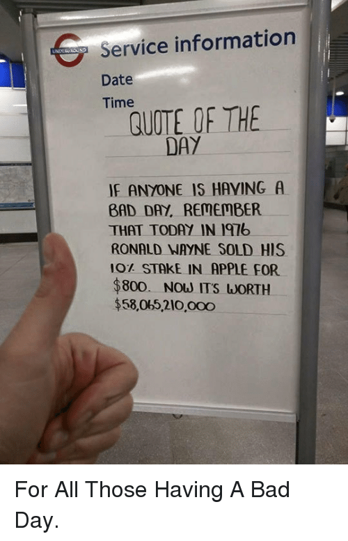 Quote Of The Day: G Service information  Date  Time  QUOTE OF THE  DAY  IF ANYONE IS HAYING A  BAD DAY, REMEMBER  THAT TODAY IN 197b  RONALD NAYNE SOLD HIS  10% STAKE IN APPLE FOR  $800. Now ITS WORTH  $58,065.210,000 <p>For All Those Having A Bad Day.</p>
