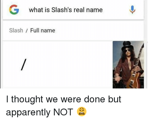 Slash: G  what is Slash's real name  Slash / Full name I thought we were done but apparently NOT 😩