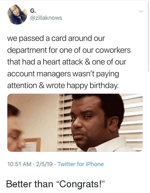 "Birthday, Iphone, and Twitter: G.  @zillaknows  we passed a card around our  department for one of our coworkers  that had a heart attack & one of our  account managers wasn't paying  attention & wrote happy birthday.  10:51 AM 2/5/19 Twitter for iPhone Better than ""Congrats!"""
