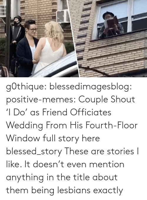 Wedding: g0thique: blessedimagesblog:  positive-memes:    Couple Shout 'I Do' as Friend Officiates Wedding From His Fourth-Floor Window   full story here  blessed_story  These are stories I like. It doesn't even mention anything in the title about them being lesbians  exactly