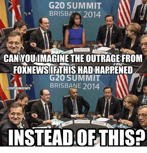 brisbane: G20 SUMMIT  UNITED STATES  UNITED ING  CANYQUilMAGINE THE OUTRAGE FROM  FOXNEWSIFTHIS HAD HAPPENED  G20 SUMMIT  BRISBANE 2014  0  OCCUPYDEMOCRATS  UNITED STATES  FRANCE  INSTEAD OFTHIS?