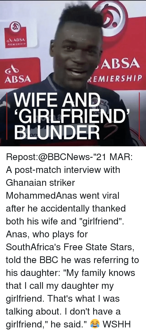 """Memes, 🤖, and Bbc: GA ABSA  ABSA  REMIERSHIP  ABSA  WIFE AND  GIRLFRIEND'  BLUNDER Repost:@BBCNews-""""21 MAR: A post-match interview with Ghanaian striker MohammedAnas went viral after he accidentally thanked both his wife and """"girlfriend"""". Anas, who plays for SouthAfrica's Free State Stars, told the BBC he was referring to his daughter: """"My family knows that I call my daughter my girlfriend. That's what I was talking about. I don't have a girlfriend,"""" he said."""" 😂 WSHH"""