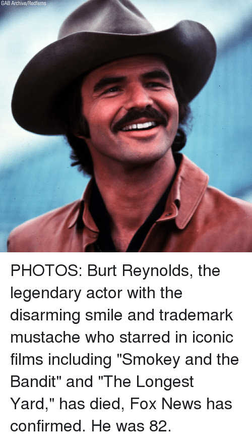 "starred: GAB Archive/Redferns PHOTOS: Burt Reynolds, the legendary actor with the disarming smile and trademark mustache who starred in iconic films including ""Smokey and the Bandit"" and ""The Longest Yard,"" has died, Fox News has confirmed. He was 82."