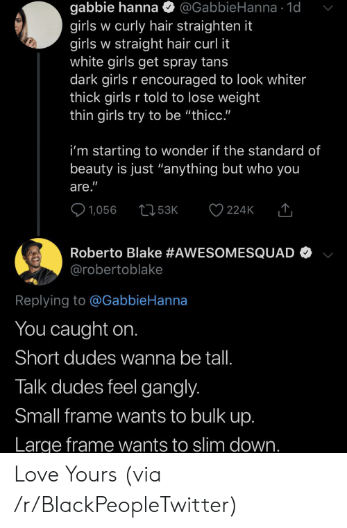 """Blackpeopletwitter, Girls, and Love: gabbie hanna  girls w curly hair straighten it  girls w straight hair curl it  white girls get spray tans  dark girls r encouraged to look whiter  thick girls r told to lose weight  thin girls try to be """"thicc.""""  @GabbieHanna 1d  i'm starting to wonder if the standard of  beauty is just """"anything but who you  are.""""  1,056  53K  224K  Roberto Blake #AWESOMESQUAD  @robertoblake  Replying to @GabbieHanna  You caught on.  Short dudes wanna be tal.  Talk dudes feel gangly.  Small frame wants to bulk up.  Large frame wants to slim down. Love Yours (via /r/BlackPeopleTwitter)"""