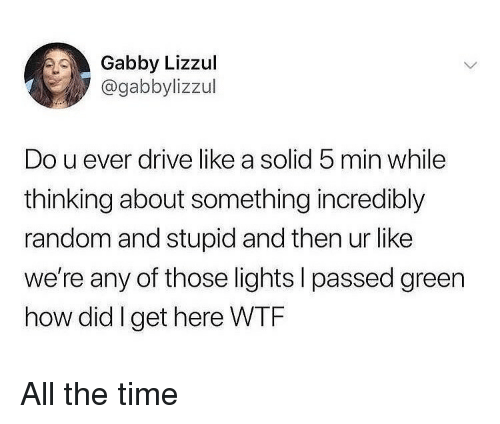 I Passed: Gabby Lizzul  @gabbylizzul  Do u ever drive like a solid 5 min while  thinking about something incredibly  random and stupid and then ur like  we're any of those lights I passed green  how did Iget here WTF All the time
