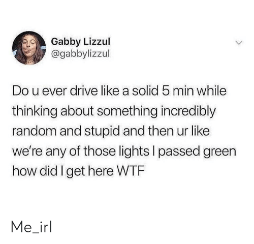 Wtf, Drive, and Irl: Gabby Lizzul  @gabbylizzul  Do u ever drive like a solid 5 min while  thinking about something incredibly  random and stupid and then ur like  we're any of those lights I passed green  how did I get here WTF Me_irl