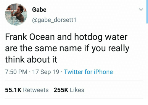 hotdog: Gabe  @gabe_dorsett1  Frank Ocean and hotdog water  are the same name if you really  think about it  7:50 PM 17 Sep 19 Twitter for iPhone  55.1K Retweets 255K Likes