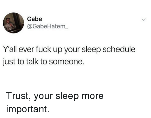 Dank, Fuck, and Schedule: Gabe  @GabeHatem  Yall ever fuck up your sleep schedule  just to talk to someone. Trust, your sleep more important.