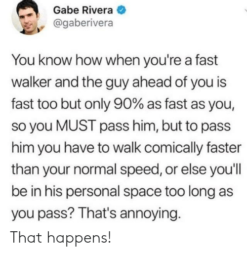 Space, Annoying, and How: Gabe Rivera  @gaberivera  You know how when you're a fast  walker and the guy ahead of you is  fast too but only 90% as fast as you,  so you MUST pass him, but to pass  him you have to walk comically faster  than your normal speed, or else you'll  be in his personal space too long as  you pass? That's annoying That happens!