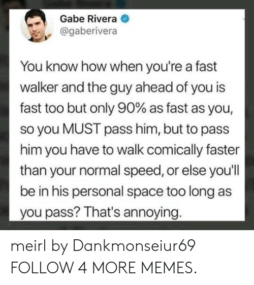 Dank, Memes, and Reddit: Gabe Rivera  @gaberivera  You know how when you're a fast  walker and the guy ahead of you is  fast too but only 90% as fast as you,  so you MUST pass him, but to pass  him you have to walk comically faster  than your normal speed, or else you'll  be in his personal space too long as  you pass? That's annoying. meirl by Dankmonseiur69 FOLLOW 4 MORE MEMES.
