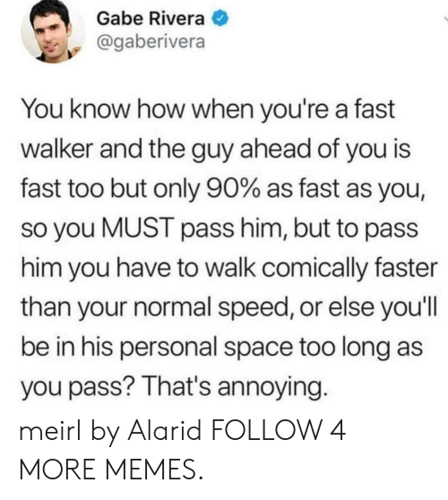 Dank, Memes, and Reddit: Gabe Rivera  @gaberivera  You know how when you're a fast  walker and the guy ahead of you is  fast too but only 90% as fast as you,  so you MUST pass him, but to pass  him you have to walk comically faster  than your normal speed, or else you'll  be in his personal space too long as  you pass? That's annoying. meirl by Alarid FOLLOW 4 MORE MEMES.