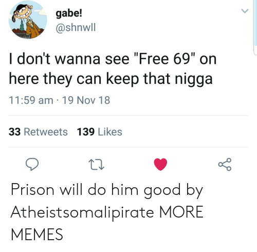 "Gabe: gabe!  @shnwll  I don't wanna see ""Free 69"" on  here they can keep that nigga  11:59 am 19 Nov 18  33 Retweets 139 Likes Prison will do him good by Atheistsomalipirate MORE MEMES"