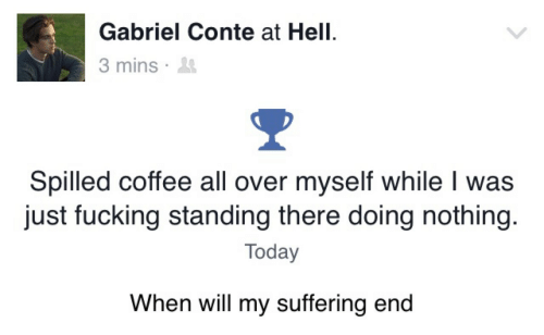 Fucking, Coffee, and Today: Gabriel Conte at Hell.  3 mins .  Spilled coffee all over myself while I was  just fucking standing there doing nothing.  Today  When will my suffering end