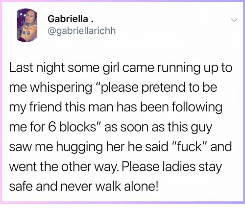 """Being Alone, Memes, and Saw: Gabriella  @gabriellarichh  Last night some girl came running up to  me whispering """"please pretend to be  my friend this man has been following  me for 6 blocks"""" as soon as this guy  saw me hugging her he said """"fuck"""" and  went the other way. Please ladies stay  safe and never walk alone!"""