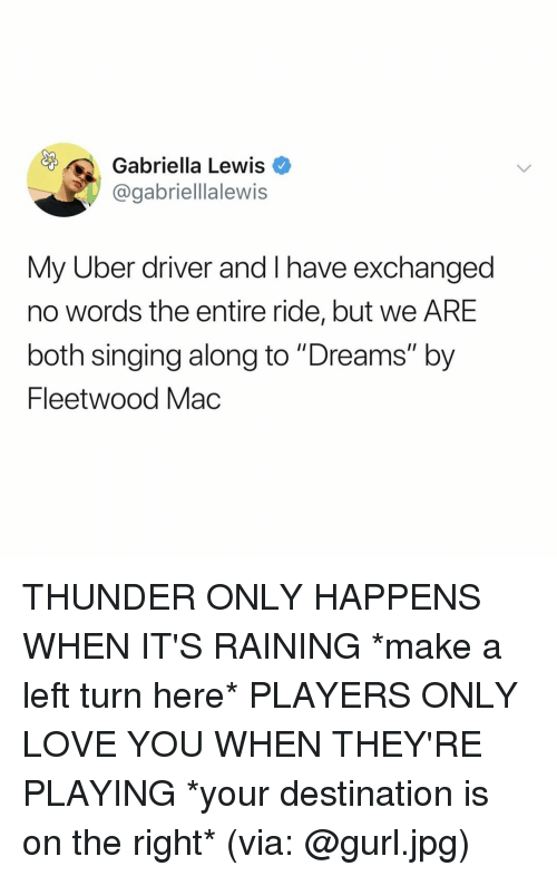 "its-raining: Gabriella Lewis  @gabriellalewis  My Uber driver and I have exchanged  no words the entire ride, but we ARE  both singing along to ""Dreams"" by  Fleetwood Mac THUNDER ONLY HAPPENS WHEN IT'S RAINING *make a left turn here* PLAYERS ONLY LOVE YOU WHEN THEY'RE PLAYING *your destination is on the right* (via: @gurl.jpg)"