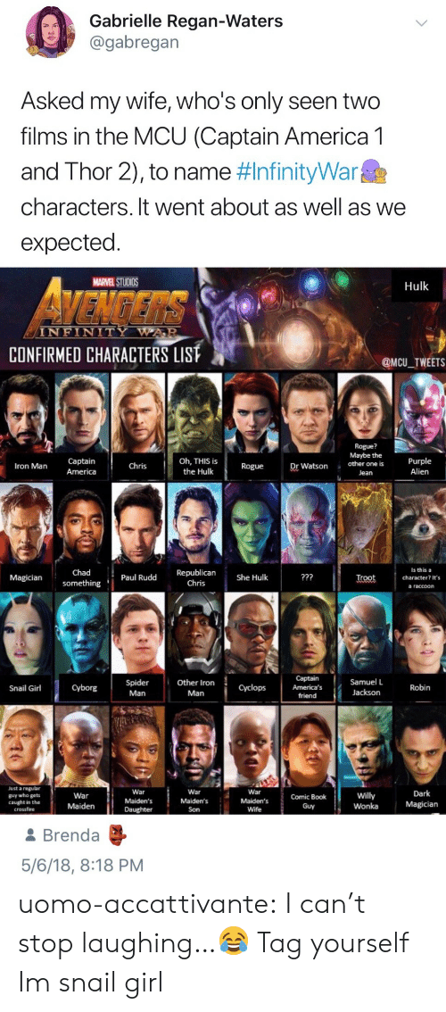 crossfire: Gabrielle Regan-Waters  @gabregan  Asked my wife, who's only seen two  films in the MCU (Captain America 1  and Thor 2), to name nfinityWar  characters. It went about as well as we  expected  MARVEL STUDIOS  Hulk  ENGERS  INFINITY  WAAR  CONFIRMED CHARACTERS LIST  @MCU TWEETS  Rogue?  Maybe the  Captain  ron Man America  the HulkRogueDr Watson other one is Purple  Alien  ChrisOh, THIS is  Jean  Is this a  Chad  Magiciansomething  reot character? It's  something Paul Rudd Republican  Chris  a raccoon   Captain  America's  friend  Samuel L  Jackson  Snail GirlCyborgSpiderOther Iron  Robin  Man  Man  Just a regular  guy who gets  caught in the  crossfire  War  Maiden's  Daughter  War  Maiden's  Son  War  War  Maiden  Maiden's Comic Book  willy  Wonka  Dark  Magician  Wife  Guy  & Brenda  5/6/18, 8:18 PM uomo-accattivante:  I can't stop laughing…😂  Tag yourself Im snail girl