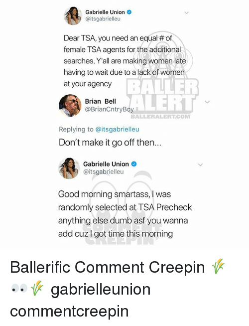baller alert: Gabrielle Union  @itsgabrielleu  Dear TSA, you need an equal # of  female TSA agents for the additional  searches. Y'all are making women late  having to wait due to a lack of women  at your agency  BALLER  ALERT  Brian Bell  @BrianCntryBoy  BALLERALERT.CONM  Replying to @itsgabrielleu  Don't make it go off then...  Gabrielle Union  @itsgabrielleu  Good morning smartass, I was  randomly selected at TSA Precheck  anything else dumb asf you wanna  add cuzI got time this morning Ballerific Comment Creepin 🌾👀🌾 gabrielleunion commentcreepin