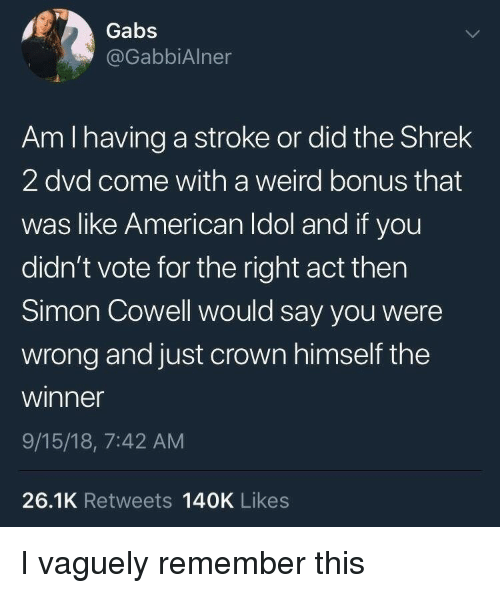 The Shrek: Gabs  @GabbiAlner  Am I having a stroke or did the Shrek  2 dvd come with a weird bonus that  was like American Idol and if you  didn't vote for the right act thern  Simon Cowell would say you were  wrong and just crown himself the  winner  9/15/18, 7:42 AM  26.1K Retweets 140K Likes I vaguely remember this